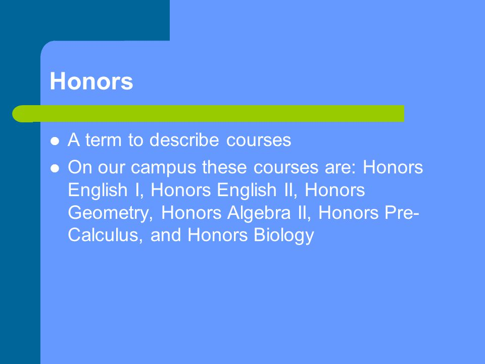 Honors A term to describe courses On our campus these courses are: Honors English I, Honors English II, Honors Geometry, Honors Algebra II, Honors Pre- Calculus, and Honors Biology