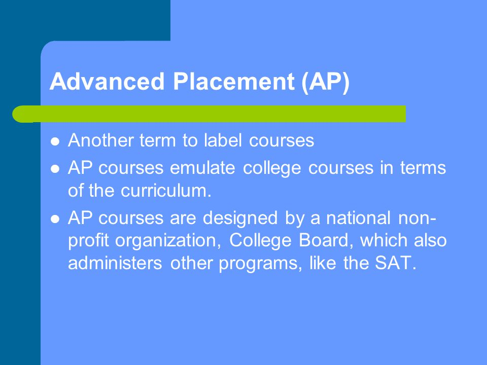 Advanced Placement (AP) Another term to label courses AP courses emulate college courses in terms of the curriculum.