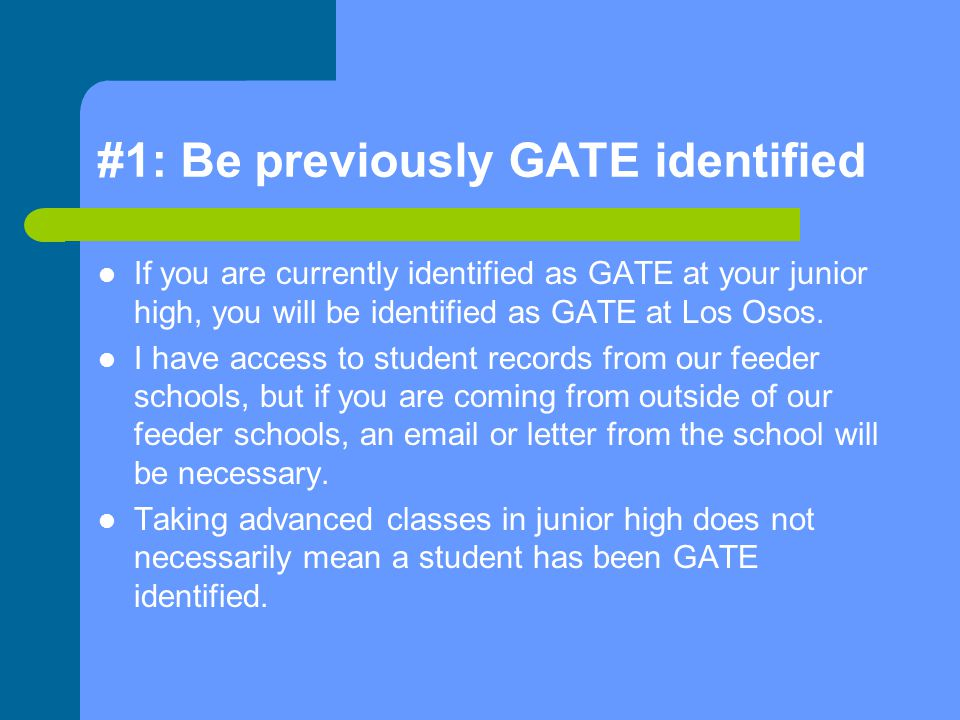 #1: Be previously GATE identified If you are currently identified as GATE at your junior high, you will be identified as GATE at Los Osos.