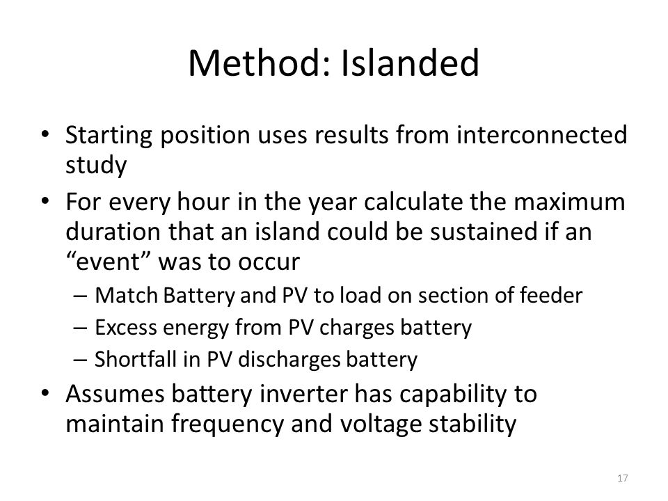 Starting position uses results from interconnected study For every hour in the year calculate the maximum duration that an island could be sustained if an event was to occur – Match Battery and PV to load on section of feeder – Excess energy from PV charges battery – Shortfall in PV discharges battery Assumes battery inverter has capability to maintain frequency and voltage stability Method: Islanded 17