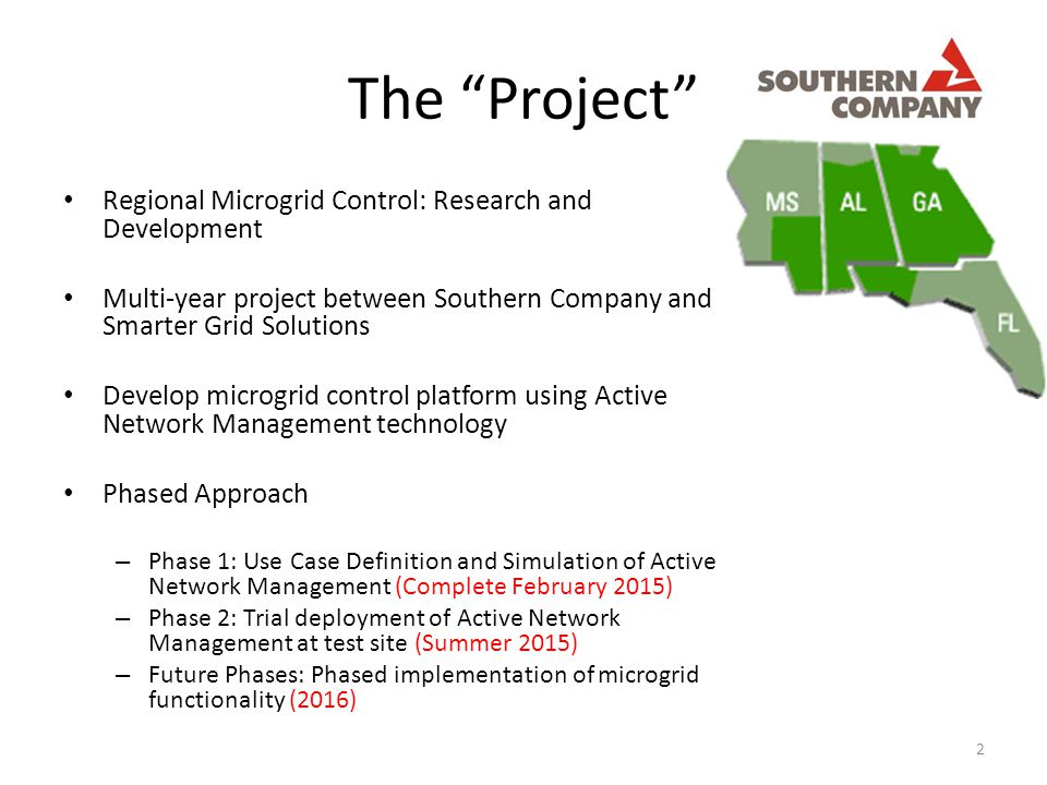 The Project Regional Microgrid Control: Research and Development Multi-year project between Southern Company and Smarter Grid Solutions Develop microgrid control platform using Active Network Management technology Phased Approach – Phase 1: Use Case Definition and Simulation of Active Network Management (Complete February 2015) – Phase 2: Trial deployment of Active Network Management at test site (Summer 2015) – Future Phases: Phased implementation of microgrid functionality (2016) 2