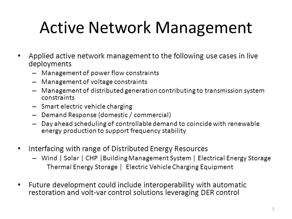 Active Network Management Applied active network management to the following use cases in live deployments – Management of power flow constraints – Management of voltage constraints – Management of distributed generation contributing to transmission system constraints – Smart electric vehicle charging – Demand Response (domestic / commercial) – Day ahead scheduling of controllable demand to coincide with renewable energy production to support frequency stability Interfacing with range of Distributed Energy Resources – Wind | Solar | CHP |Building Management System | Electrical Energy Storage Thermal Energy Storage | Electric Vehicle Charging Equipment Future development could include interoperability with automatic restoration and volt-var control solutions leveraging DER control 5