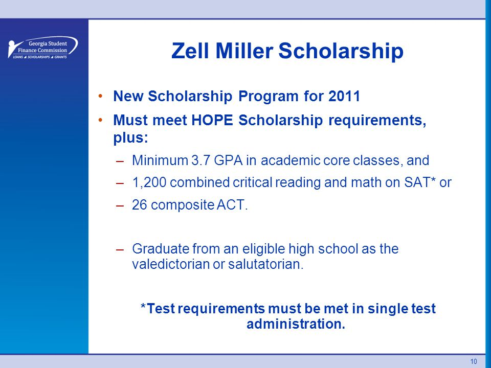 10 Zell Miller Scholarship New Scholarship Program for 2011 Must meet HOPE Scholarship requirements, plus: –Minimum 3.7 GPA in academic core classes, and –1,200 combined critical reading and math on SAT* or –26 composite ACT.