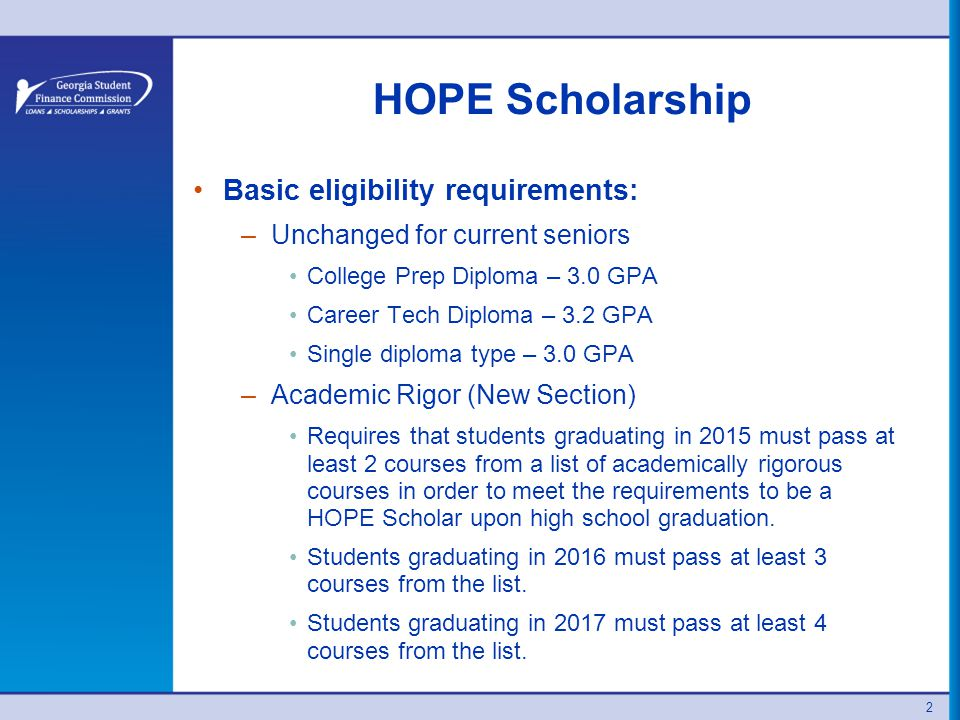 HOPE Scholarship Basic eligibility requirements: –Unchanged for current seniors College Prep Diploma – 3.0 GPA Career Tech Diploma – 3.2 GPA Single diploma type – 3.0 GPA –Academic Rigor (New Section) Requires that students graduating in 2015 must pass at least 2 courses from a list of academically rigorous courses in order to meet the requirements to be a HOPE Scholar upon high school graduation.