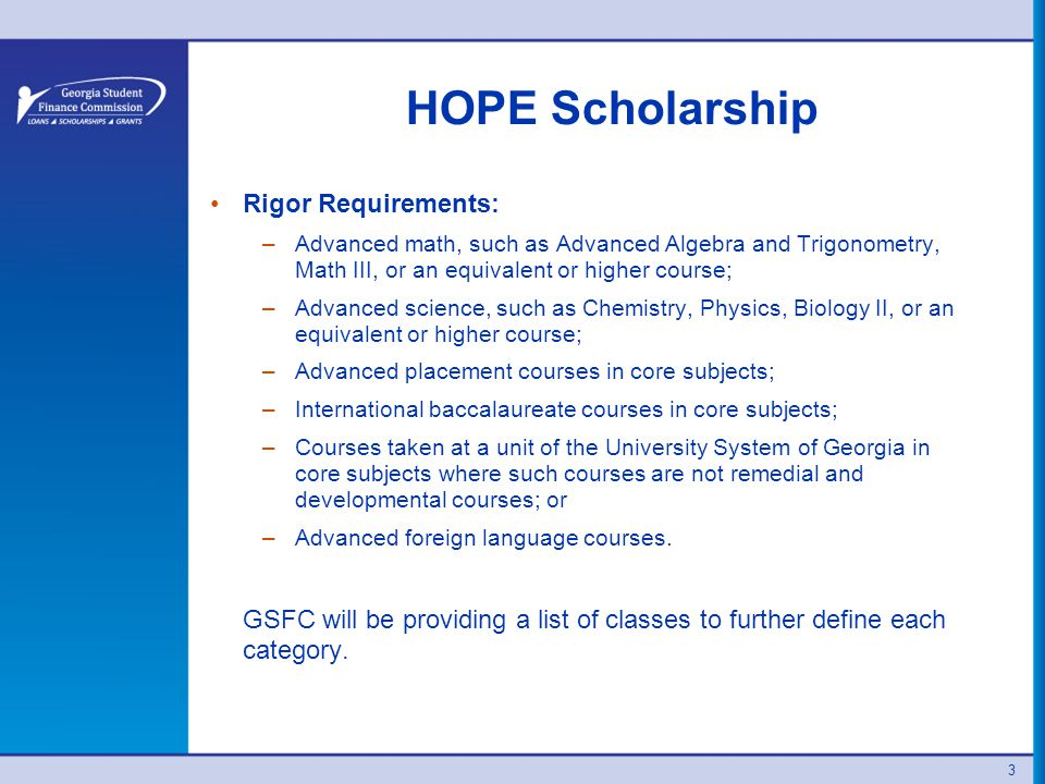 HOPE Scholarship Rigor Requirements: –Advanced math, such as Advanced Algebra and Trigonometry, Math III, or an equivalent or higher course; –Advanced science, such as Chemistry, Physics, Biology II, or an equivalent or higher course; –Advanced placement courses in core subjects; –International baccalaureate courses in core subjects; –Courses taken at a unit of the University System of Georgia in core subjects where such courses are not remedial and developmental courses; or –Advanced foreign language courses.