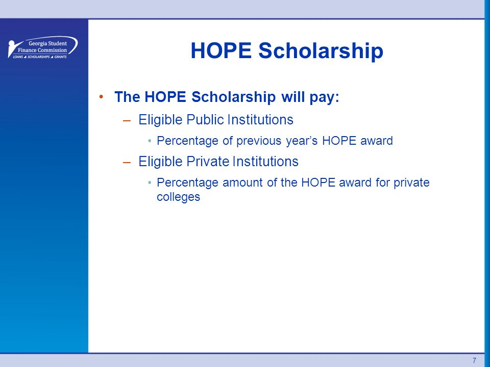 HOPE Scholarship The HOPE Scholarship will pay: –Eligible Public Institutions Percentage of previous year's HOPE award –Eligible Private Institutions Percentage amount of the HOPE award for private colleges 7