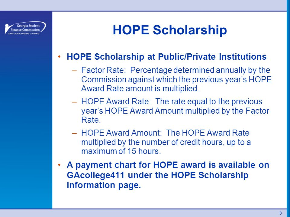 8 HOPE Scholarship HOPE Scholarship at Public/Private Institutions –Factor Rate: Percentage determined annually by the Commission against which the previous year's HOPE Award Rate amount is multiplied.