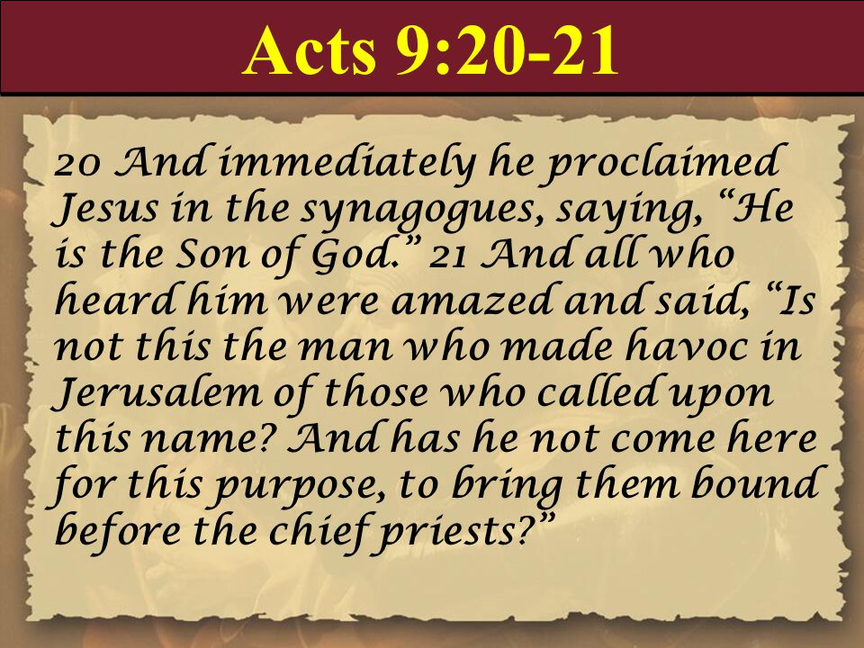 Acts 9: And immediately he proclaimed Jesus in the synagogues, saying, He is the Son of God. 21 And all who heard him were amazed and said, Is not this the man who made havoc in Jerusalem of those who called upon this name.