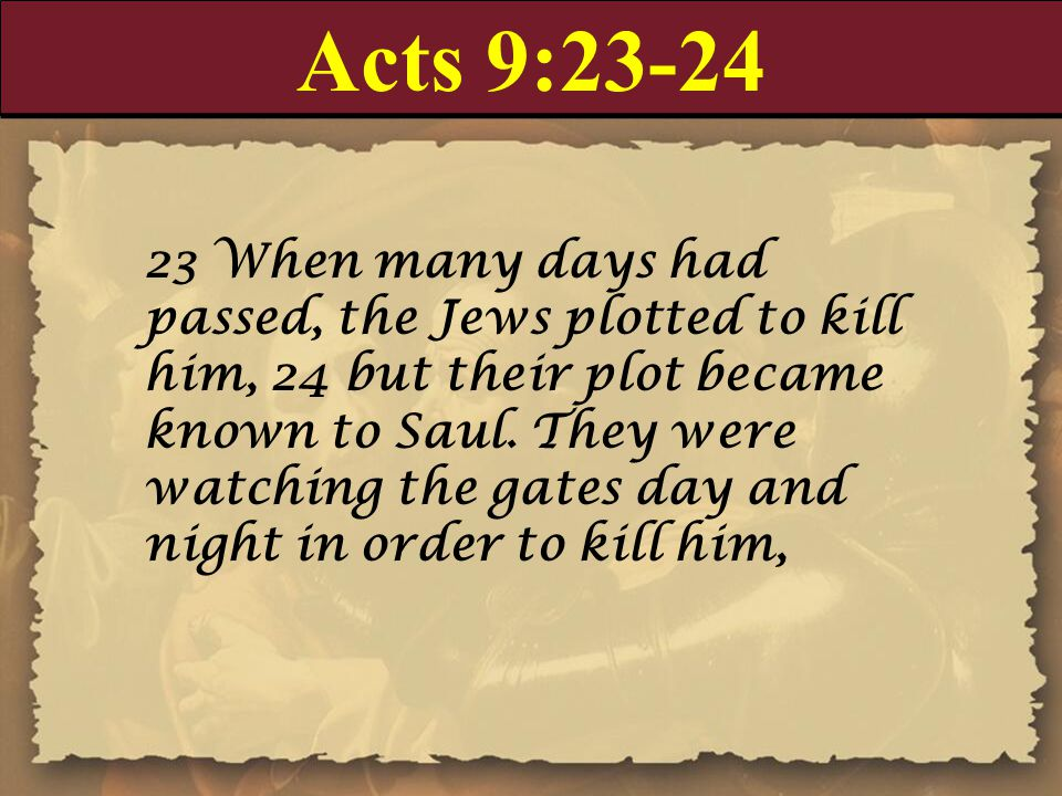 Acts 9: When many days had passed, the Jews plotted to kill him, 24 but their plot became known to Saul.