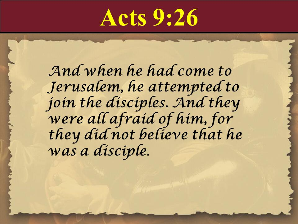 Acts 9:26 And when he had come to Jerusalem, he attempted to join the disciples.