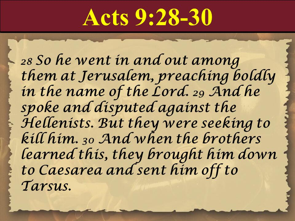 Acts 9: So he went in and out among them at Jerusalem, preaching boldly in the name of the Lord.