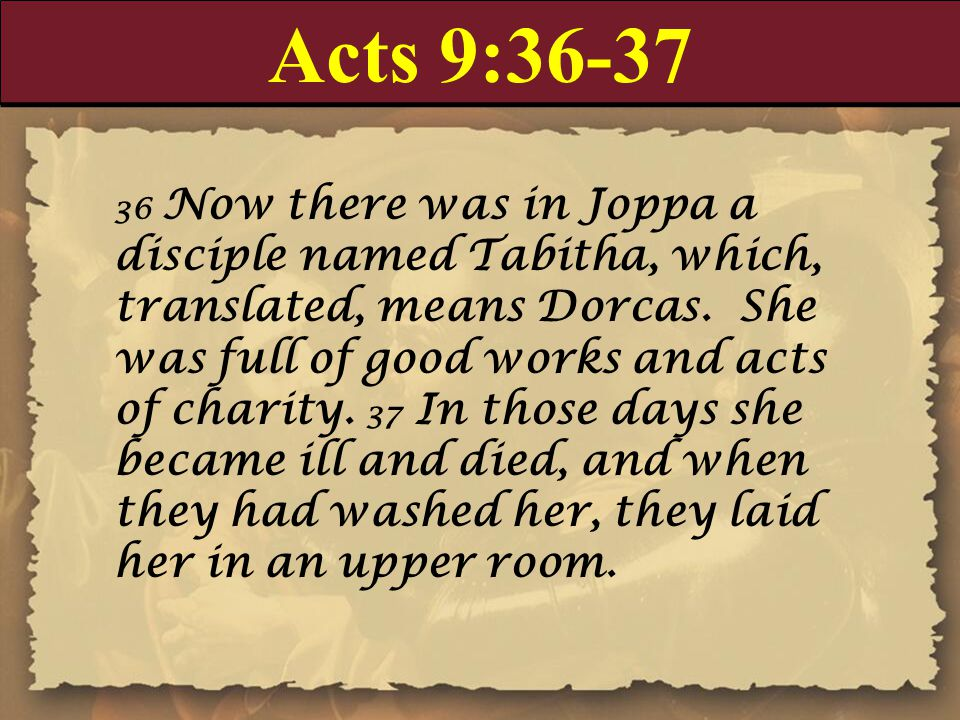 Acts 9: Now there was in Joppa a disciple named Tabitha, which, translated, means Dorcas.