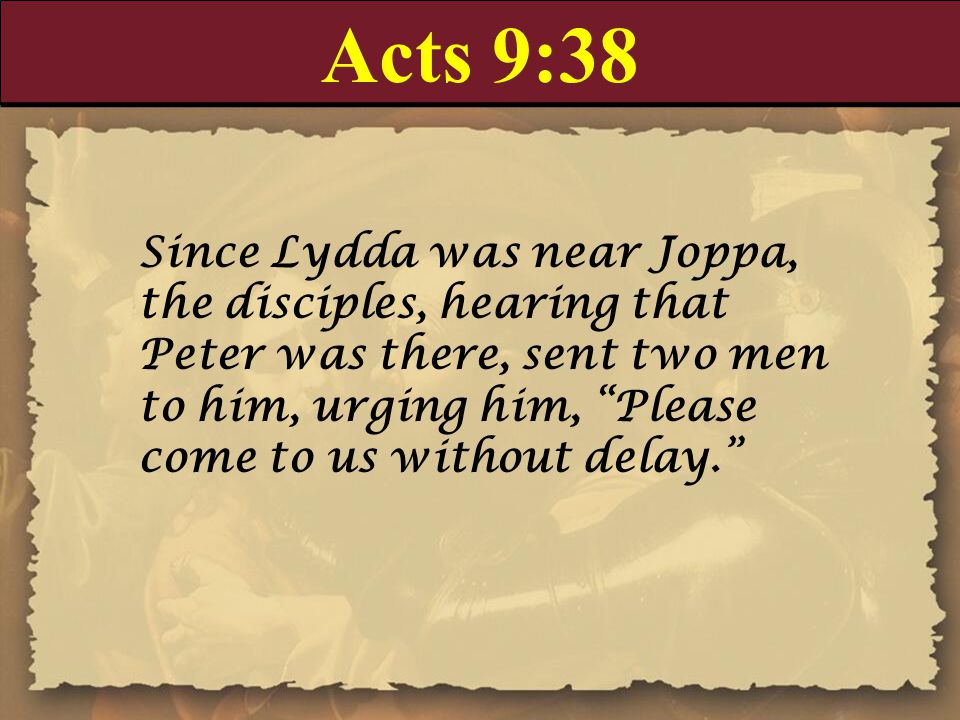 Acts 9:38 Since Lydda was near Joppa, the disciples, hearing that Peter was there, sent two men to him, urging him, Please come to us without delay.