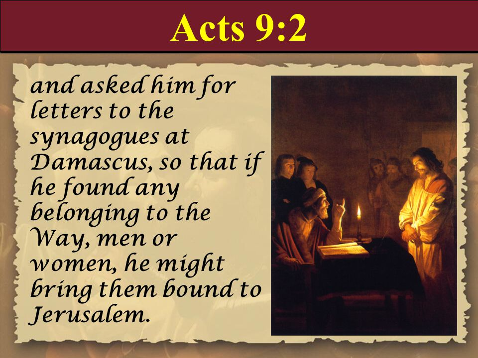 Acts 9:2 and asked him for letters to the synagogues at Damascus, so that if he found any belonging to the Way, men or women, he might bring them bound to Jerusalem.