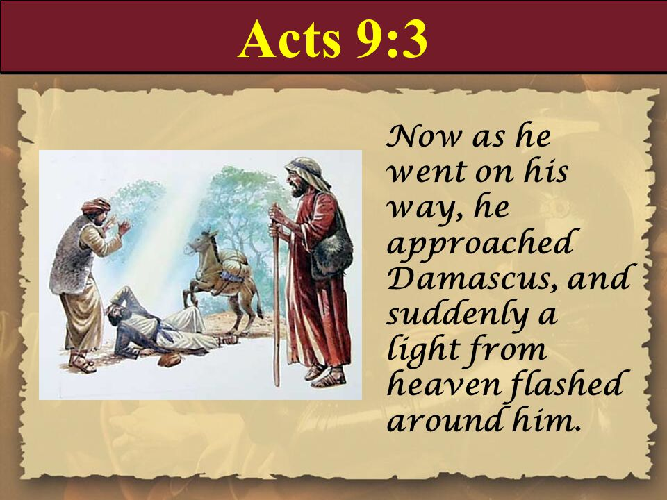 Acts 9:3 Now as he went on his way, he approached Damascus, and suddenly a light from heaven flashed around him.