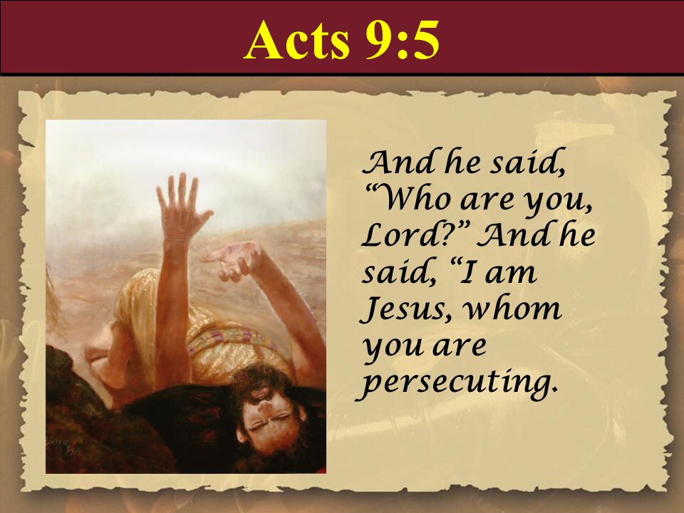 Acts 9:5 And he said, Who are you, Lord And he said, I am Jesus, whom you are persecuting.