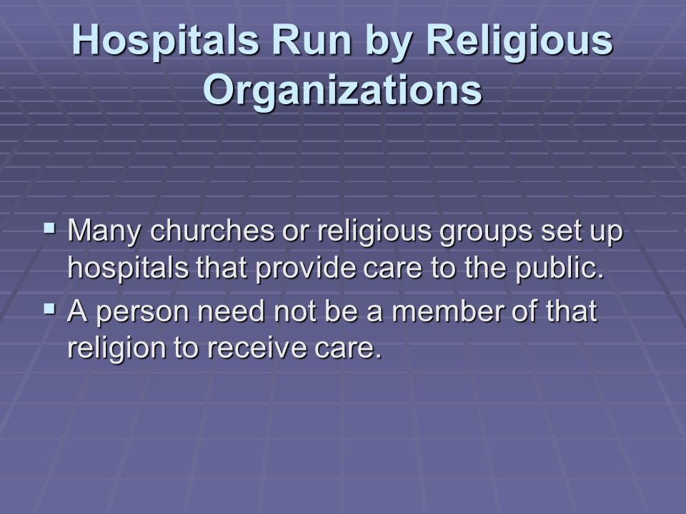 Hospitals Run by Religious Organizations  Many churches or religious groups set up hospitals that provide care to the public.