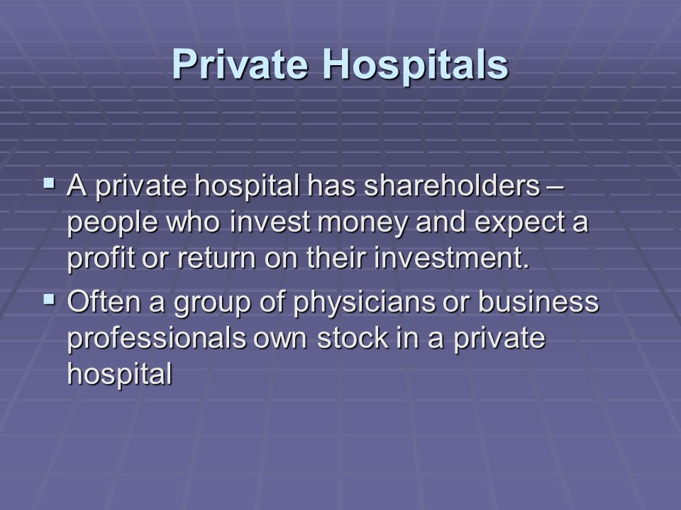 Private Hospitals  A private hospital has shareholders – people who invest money and expect a profit or return on their investment.
