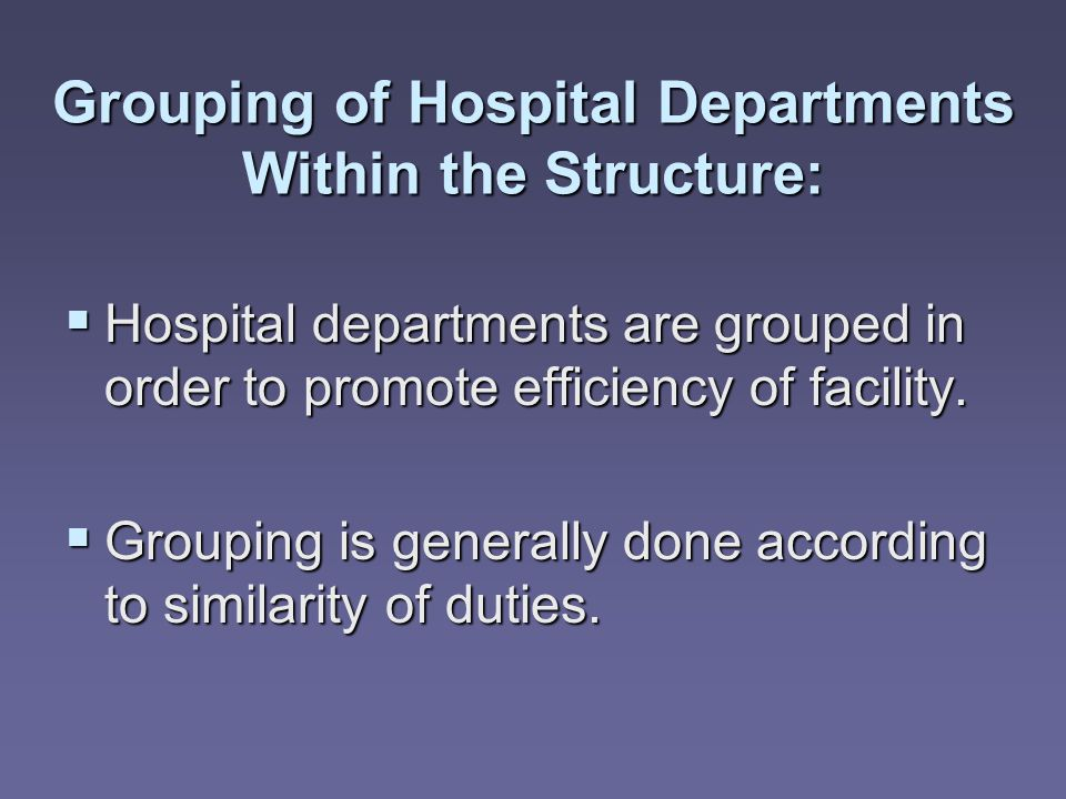 Grouping of Hospital Departments Within the Structure:  Hospital departments are grouped in order to promote efficiency of facility.