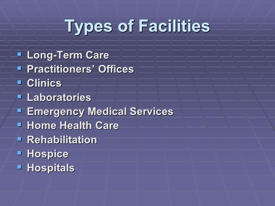 Types of Facilities  Long-Term Care  Practitioners' Offices  Clinics  Laboratories  Emergency Medical Services  Home Health Care  Rehabilitation  Hospice  Hospitals