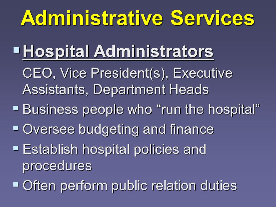 Administrative Services  Hospital Administrators CEO, Vice President(s), Executive Assistants, Department Heads  Business people who run the hospital  Oversee budgeting and finance  Establish hospital policies and procedures  Often perform public relation duties