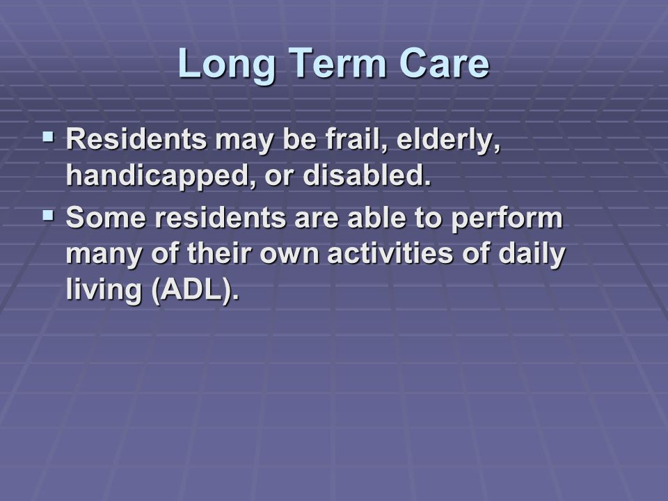 Long Term Care  Residents may be frail, elderly, handicapped, or disabled.
