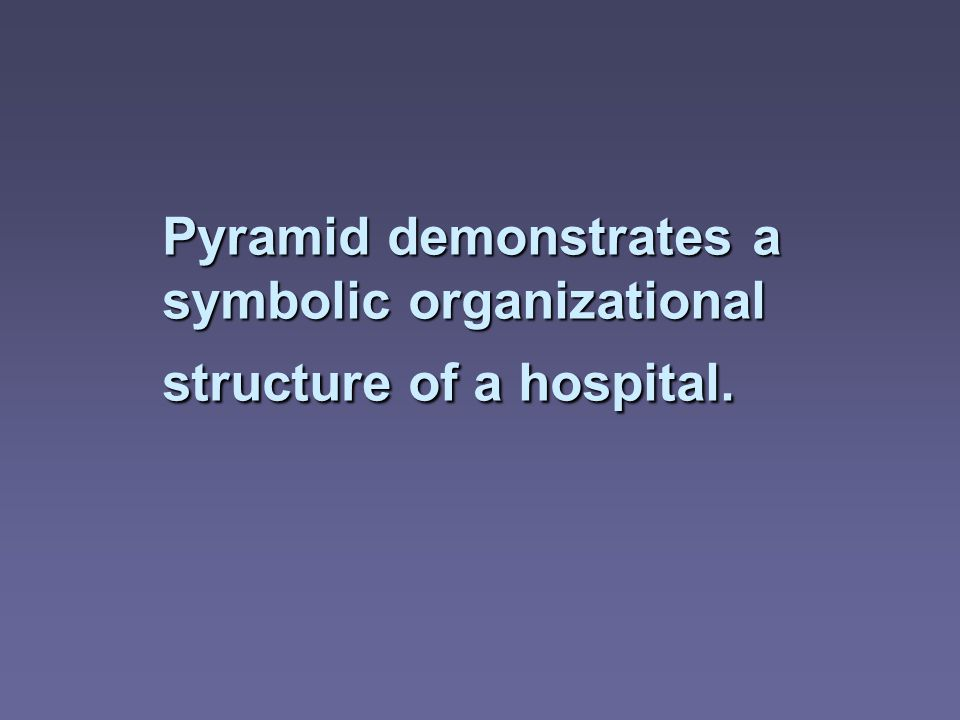 Pyramid demonstrates a symbolic organizational structure of a hospital.