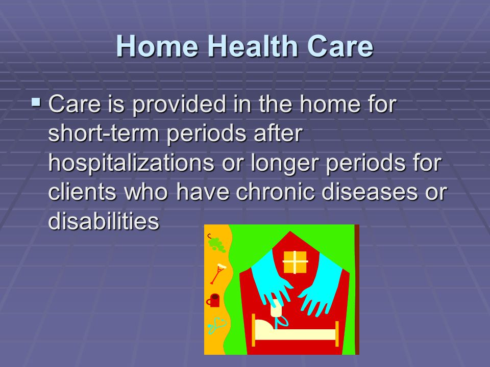 Home Health Care  Care is provided in the home for short-term periods after hospitalizations or longer periods for clients who have chronic diseases or disabilities
