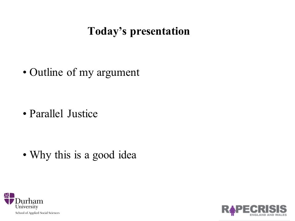 Today's presentation Outline of my argument Parallel Justice Why this is a good idea