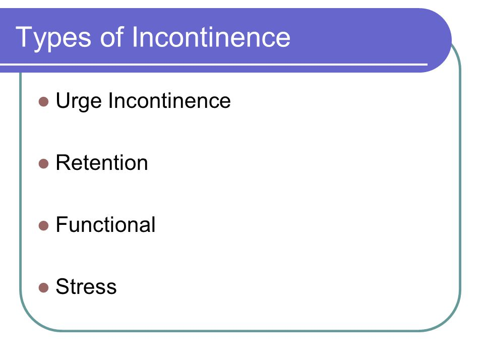 Types of Incontinence Urge Incontinence Retention Functional Stress