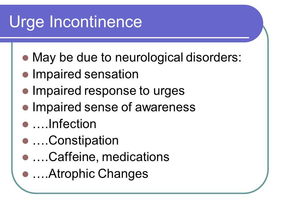 Urge Incontinence May be due to neurological disorders: Impaired sensation Impaired response to urges Impaired sense of awareness ….Infection ….Constipation ….Caffeine, medications ….Atrophic Changes