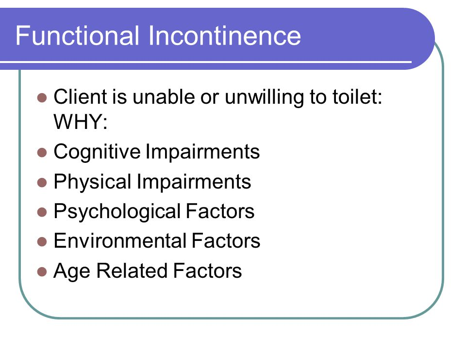 Functional Incontinence Client is unable or unwilling to toilet: WHY: Cognitive Impairments Physical Impairments Psychological Factors Environmental Factors Age Related Factors