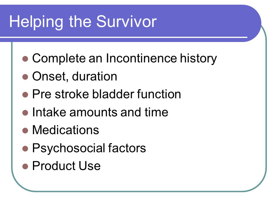 Helping the Survivor Complete an Incontinence history Onset, duration Pre stroke bladder function Intake amounts and time Medications Psychosocial factors Product Use
