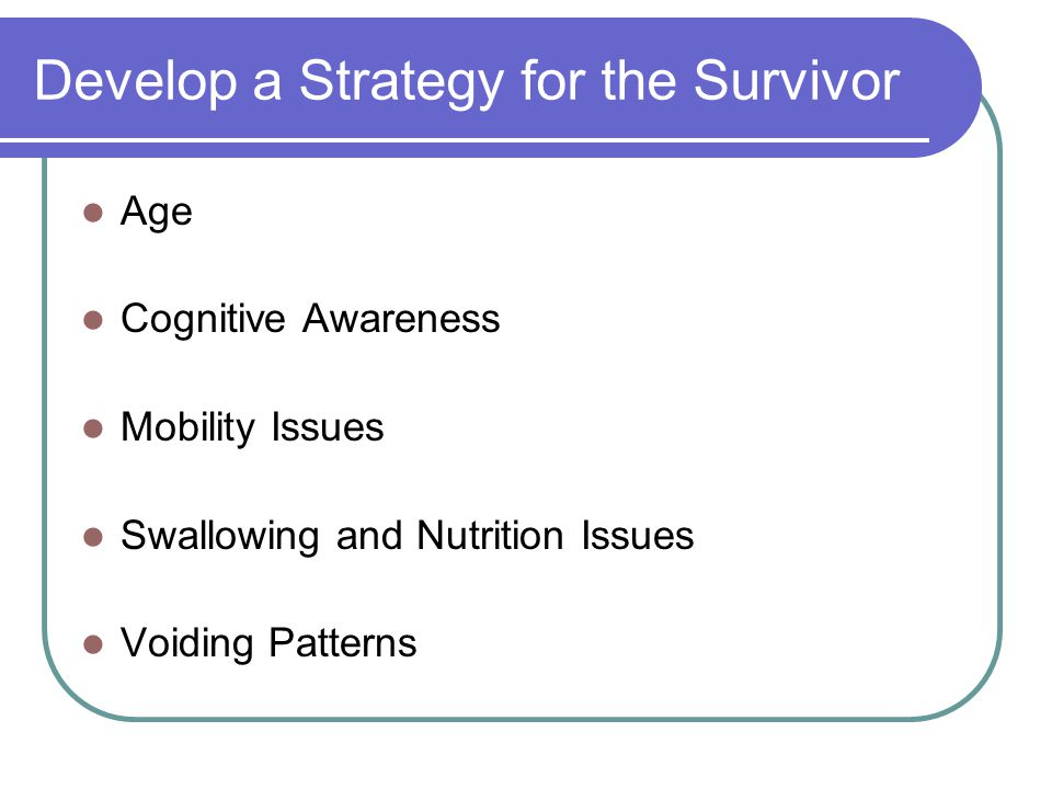 Develop a Strategy for the Survivor Age Cognitive Awareness Mobility Issues Swallowing and Nutrition Issues Voiding Patterns