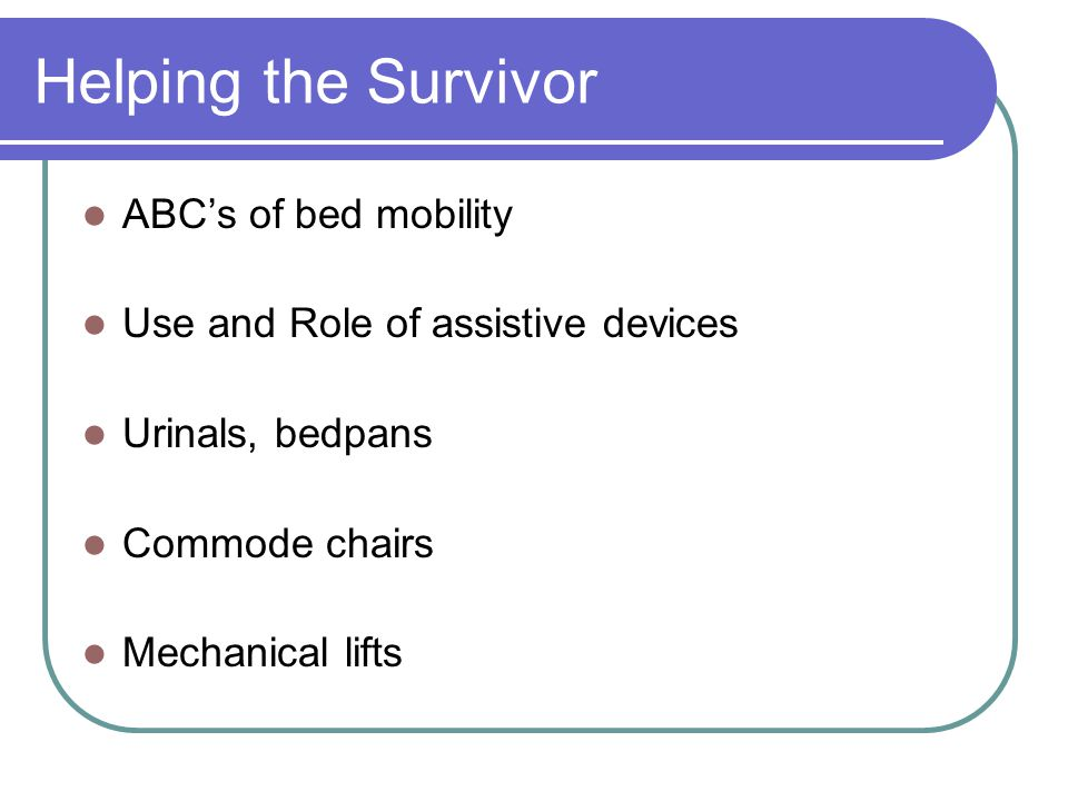 Helping the Survivor ABC's of bed mobility Use and Role of assistive devices Urinals, bedpans Commode chairs Mechanical lifts