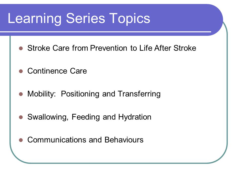 Learning Series Topics Stroke Care from Prevention to Life After Stroke Continence Care Mobility: Positioning and Transferring Swallowing, Feeding and Hydration Communications and Behaviours