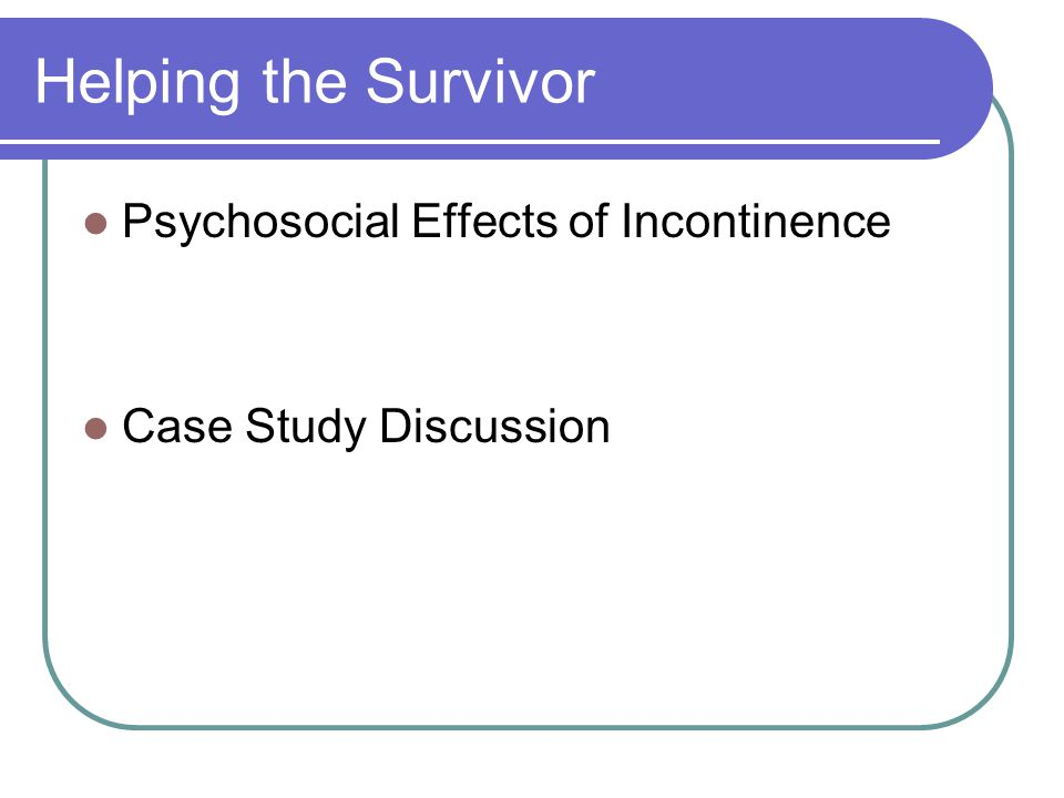 Helping the Survivor Psychosocial Effects of Incontinence Case Study Discussion