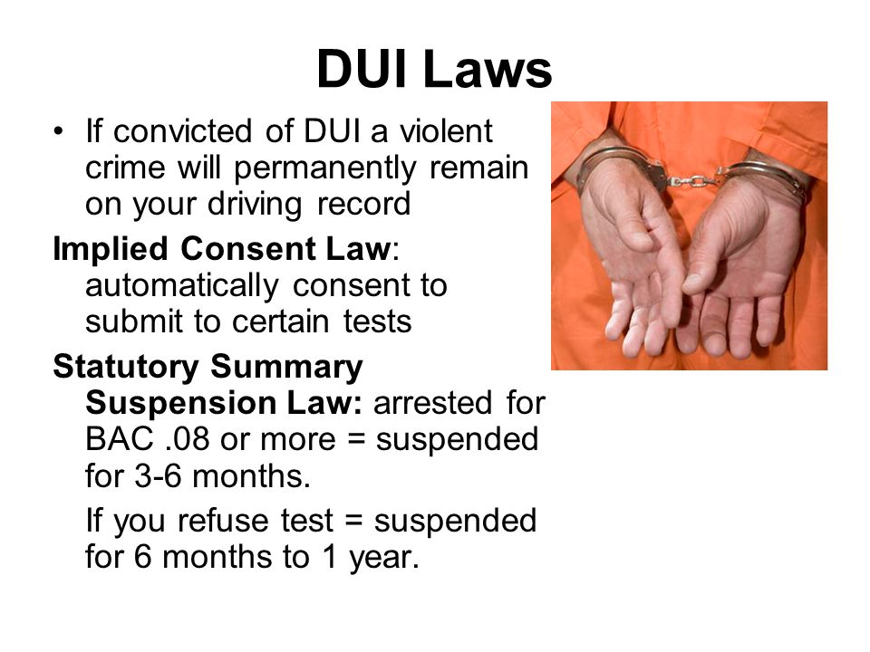 DUI Laws If convicted of DUI a violent crime will permanently remain on your driving record Implied Consent Law: automatically consent to submit to certain tests Statutory Summary Suspension Law: arrested for BAC.08 or more = suspended for 3-6 months.