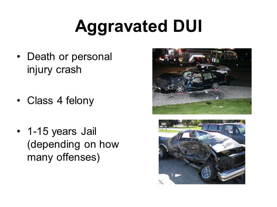 Aggravated DUI Death or personal injury crash Class 4 felony 1-15 years Jail (depending on how many offenses)