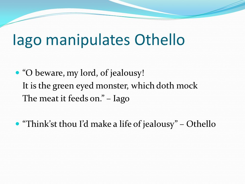Iago manipulates Othello O beware, my lord, of jealousy.