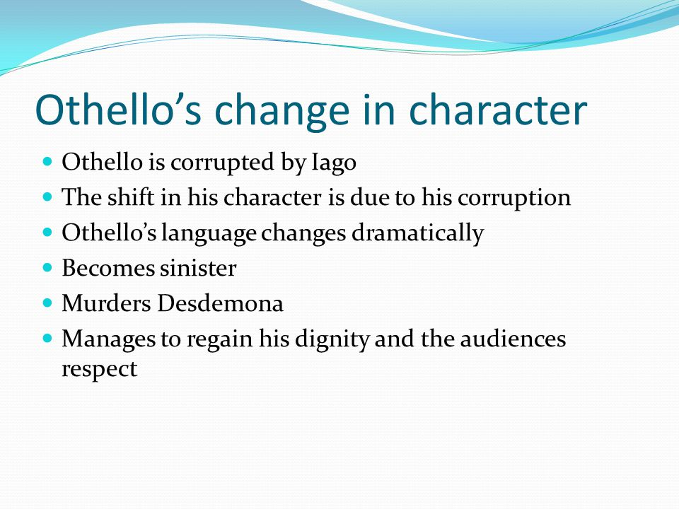 Othello's change in character Othello is corrupted by Iago The shift in his character is due to his corruption Othello's language changes dramatically Becomes sinister Murders Desdemona Manages to regain his dignity and the audiences respect