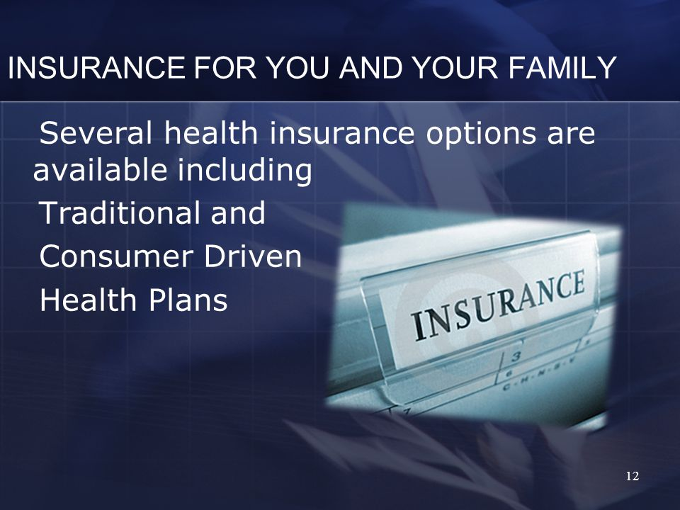 INSURANCE FOR YOU AND YOUR FAMILY Several health insurance options are available including Traditional and Consumer Driven Health Plans 12