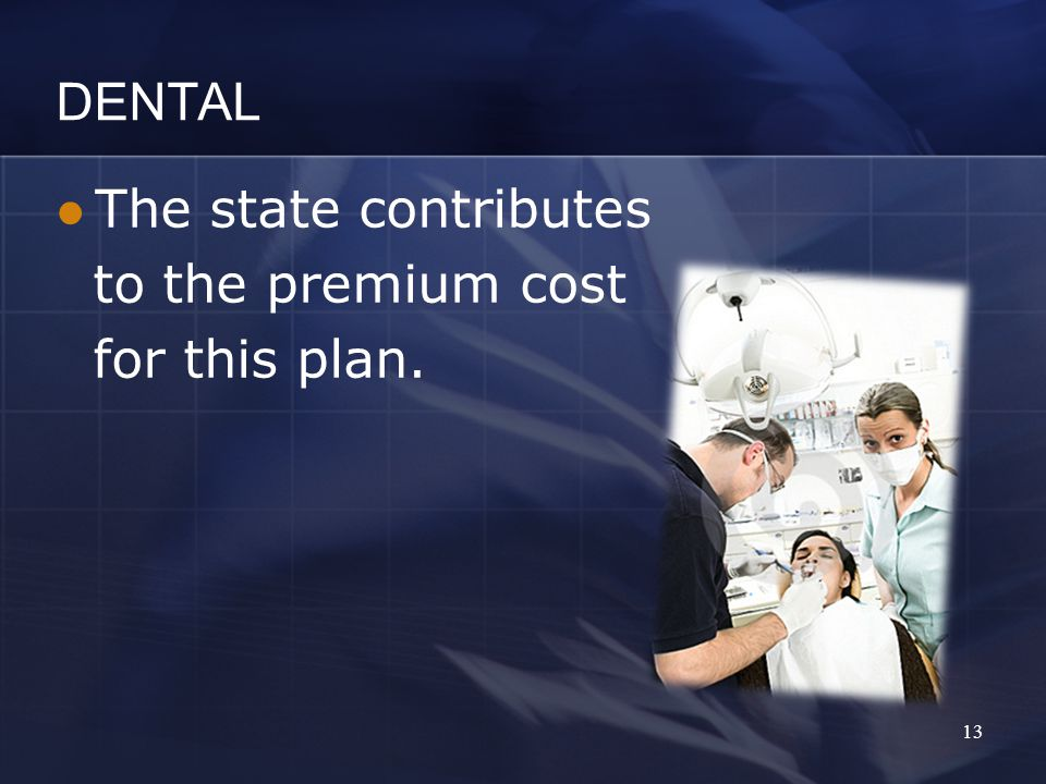 DENTAL The state contributes to the premium cost for this plan. 13