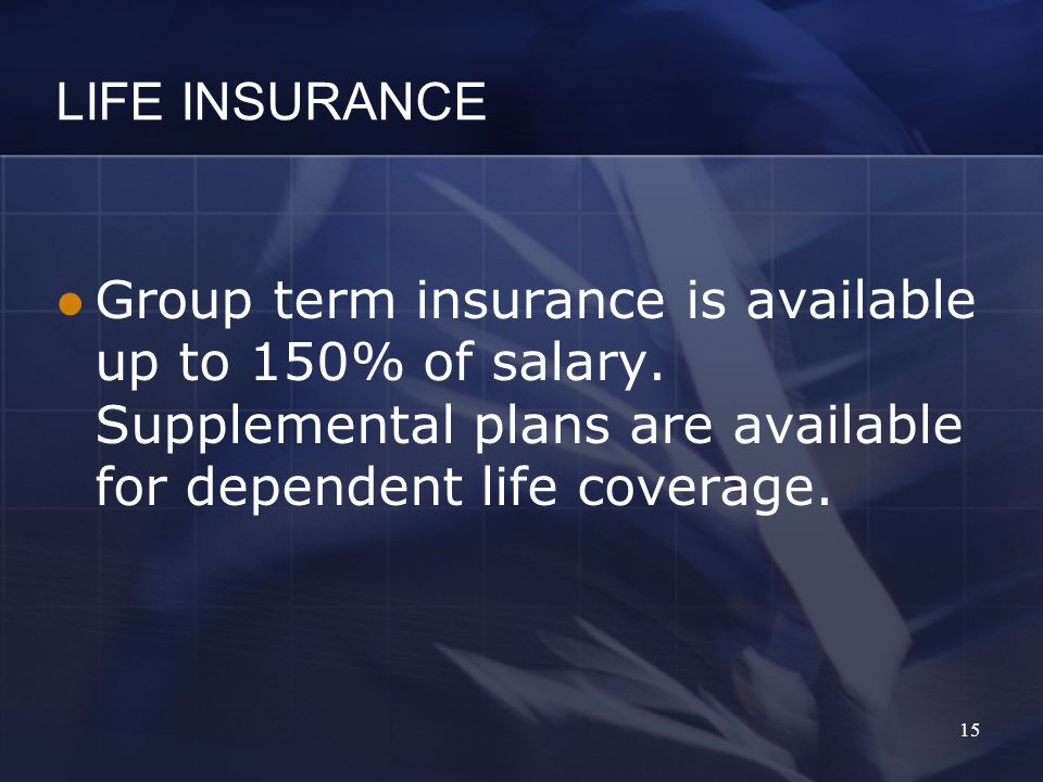 LIFE INSURANCE Group term insurance is available up to 150% of salary.