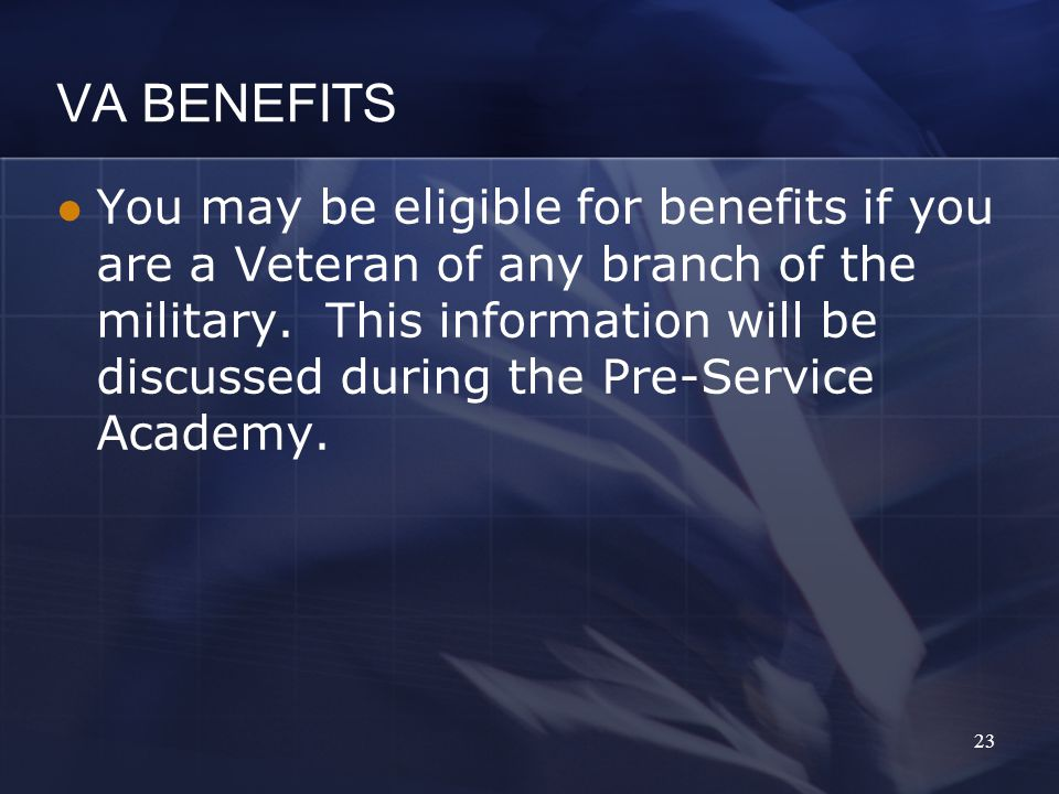 VA BENEFITS You may be eligible for benefits if you are a Veteran of any branch of the military.