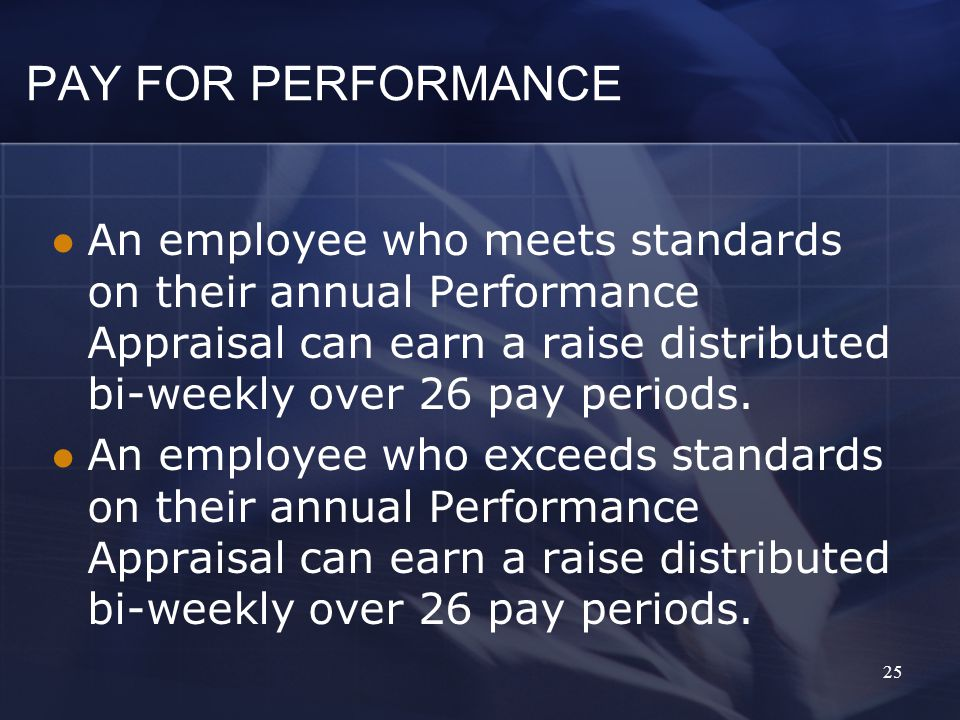 PAY FOR PERFORMANCE An employee who meets standards on their annual Performance Appraisal can earn a raise distributed bi-weekly over 26 pay periods.