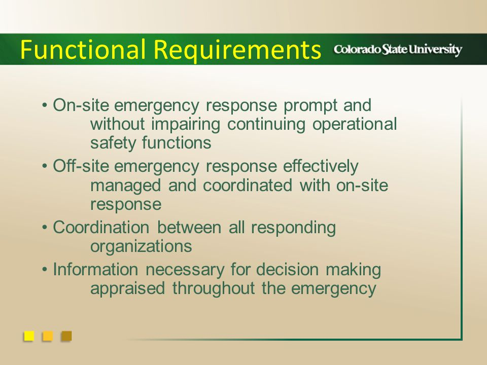 On-site emergency response prompt and without impairing continuing operational safety functions Off-site emergency response effectively managed and coordinated with on-site response Coordination between all responding organizations Information necessary for decision making appraised throughout the emergency Functional Requirements