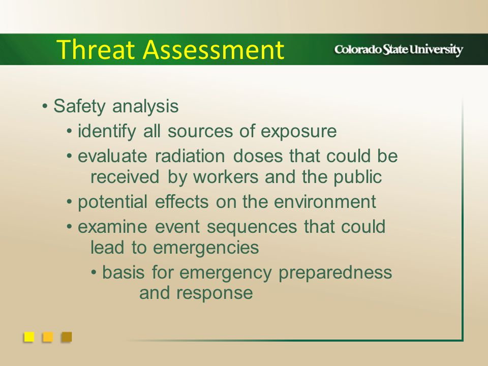 Safety analysis identify all sources of exposure evaluate radiation doses that could be received by workers and the public potential effects on the environment examine event sequences that could lead to emergencies basis for emergency preparedness and response Threat Assessment