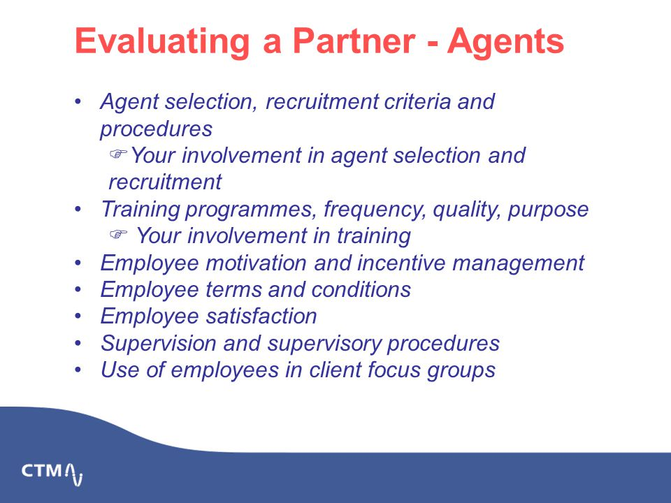 Evaluating a Partner - Agents Agent selection, recruitment criteria and procedures  Your involvement in agent selection and recruitment Training programmes, frequency, quality, purpose  Your involvement in training Employee motivation and incentive management Employee terms and conditions Employee satisfaction Supervision and supervisory procedures Use of employees in client focus groups