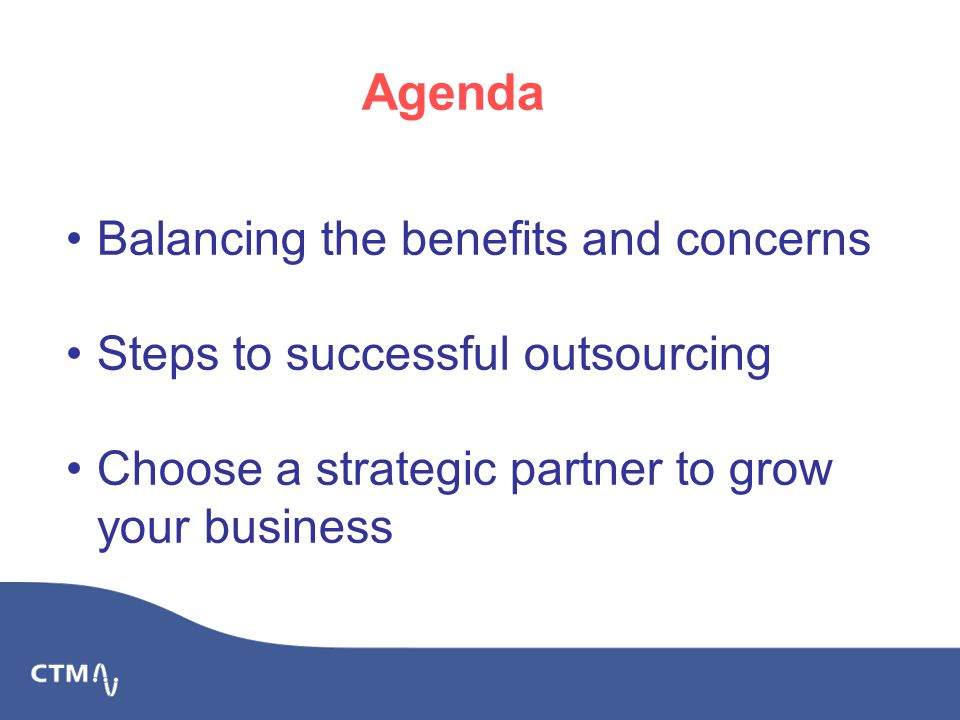 Balancing the benefits and concerns Steps to successful outsourcing Choose a strategic partner to grow your business Agenda